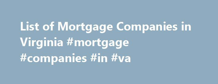 List of Mortgage Companies in Virginia #mortgage #companies #in #va http://wichita.remmont.com/list-of-mortgage-companies-in-virginia-mortgage-companies-in-va/  # List of Mortgage Companies in Virginia Welcome to the List of Mortgage Companies in Virginia. Search for and compare interest rates in Richmond, Virginia Beach, and other Virginia cities beginning with my professional lender directory. You're on the hunt for the lowest mortgage rates at the most competitive closing costs, right?…