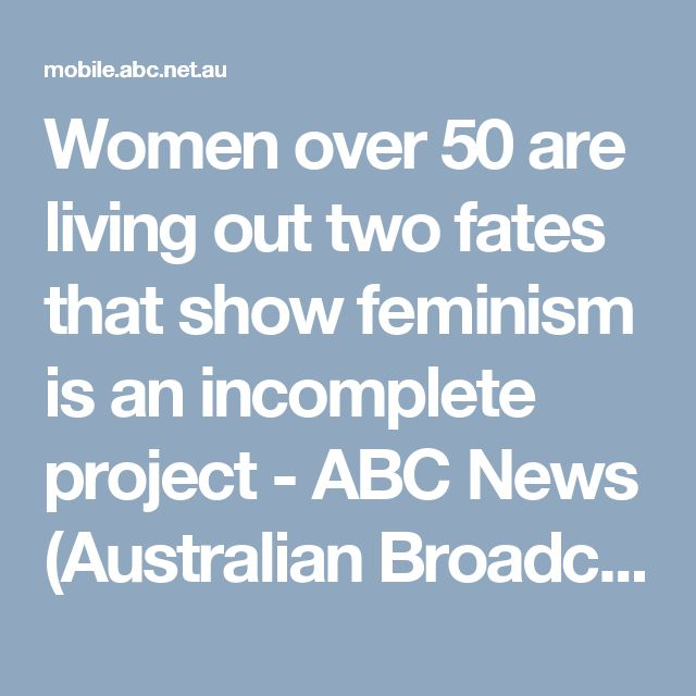 Women over 50 are living out two fates that show feminism is an incomplete project - ABC News (Australian Broadcasting Corporation)
