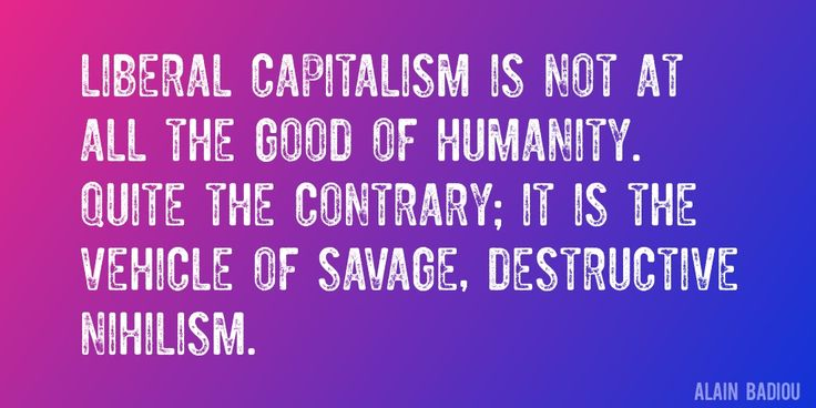 Quote by Alain Badiou => Liberal capitalism is not at all the Good of humanity. Quite the contrary; it is the vehicle of savage, destructive nihilism.