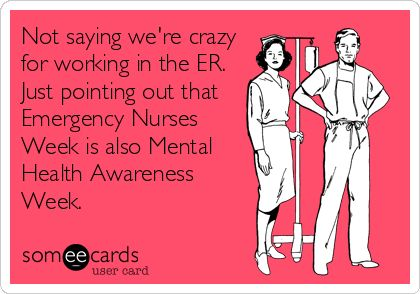 Not saying we're crazy for working in the ER. Just pointing out that Emergency Nurses Week is also Mental Health Awareness Week.