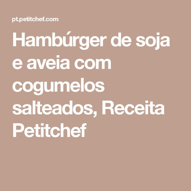 Hambúrger de soja e aveia com cogumelos salteados, Receita Petitchef