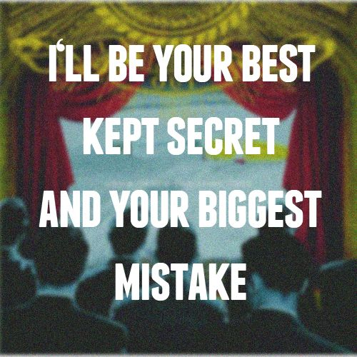 i'll be your best kept secret and your biggest mistake