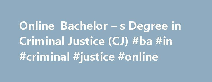 Online Bachelor – s Degree in Criminal Justice (CJ) #ba #in #criminal #justice #online http://ohio.nef2.com/online-bachelor-s-degree-in-criminal-justice-cj-ba-in-criminal-justice-online/  Criminal Justice (BA) Program Overview An online bachelor's degree in criminal justice helps you pursue your career goals without neglecting current work and family commitments. In a convenient and flexible format, you'll develop the skills and knowledge needed to advance in your field. Graduates of the…