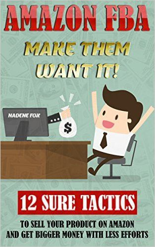Amazon FBA: Make Them Want It! 12 Sure Tactics To Sell Your Product On Amazon And Get Bigger Money With Less Efforts: (Amazon fba books, amazon fba business, ... fba private label, make money online), Nadene Fox - Amazon.com