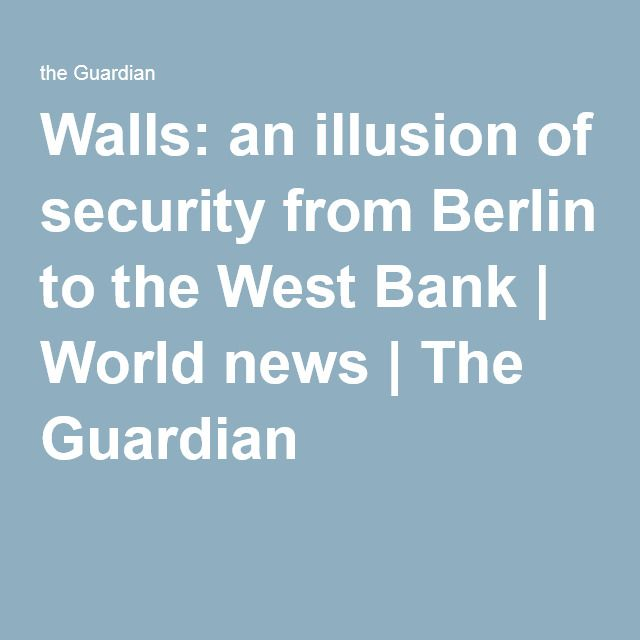 Walls: an illusion of security from Berlin to the West Bank   World news   The Guardian