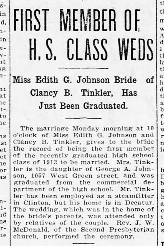 Clipping found in The Decatur Herald in Decatur, Illinois on Tue, Jul 1, 1913. Johnson-Tinker (my great-grandparents) were married in 1913. The Decatur Herald, 1 Jul 1913. in in to as FIRST MEMBER OE U.S. CLASS Miss Edith G. Johnson Bride Clancy B. Tinkler, Has Just Been Graduated. of The marriage Monday morning at 10 o'clock of Miss Edith G. Johnson and Clancy B. Tinkl