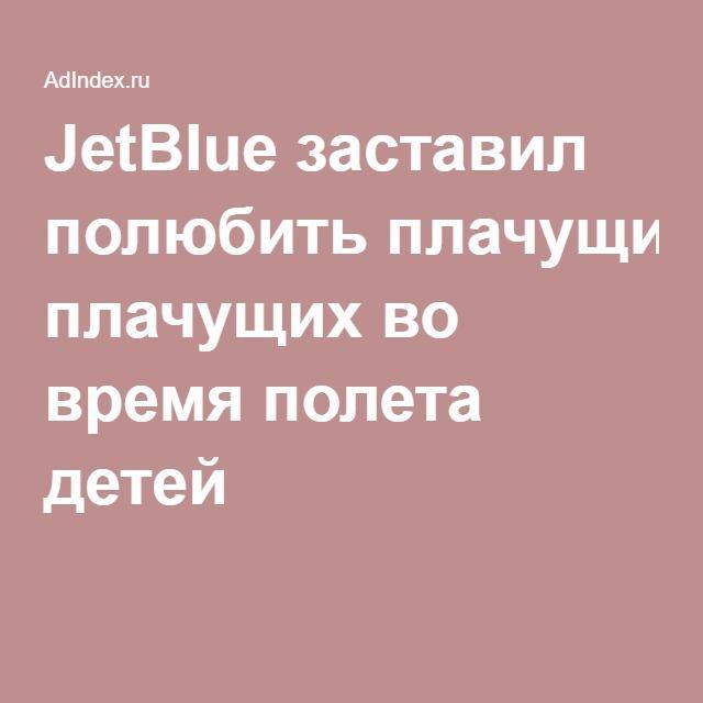 Креативный PR.  JetBlue заставил полюбить плачущих во время полета детей