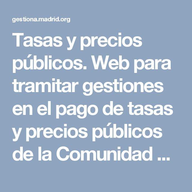 Tasas y precios públicos. Web para tramitar gestiones en el pago de tasas y precios públicos de la Comunidad de Madrid.