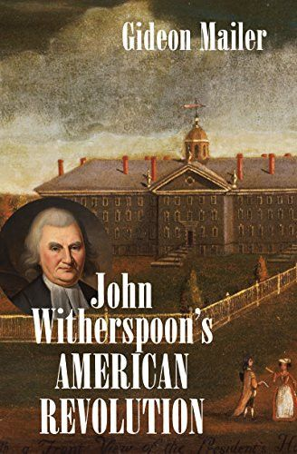 John Witherspoon's American Revolution: Enlightenment and Religion from the Creation of Britain to t