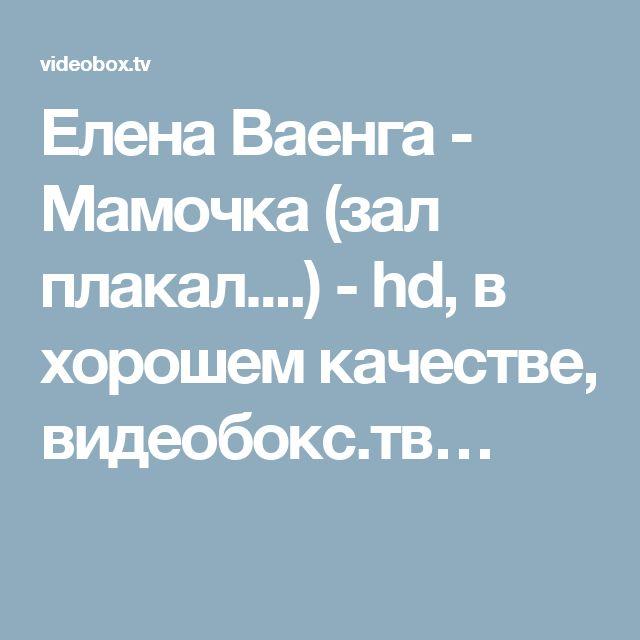 Елена Ваенга - Мамочка (зал плакал....) - hd, в хорошем качестве, видеобокс.тв…