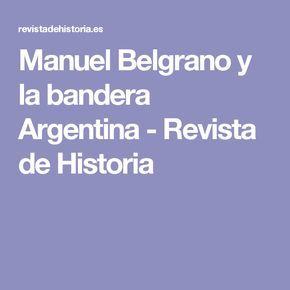 Manuel Belgrano y la bandera Argentina - Revista de Historia