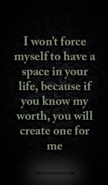 I won't force myself to have a space in your life, because if you know my worth, you will create one for me