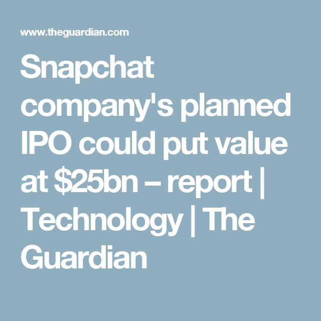 Snapchat company's planned IPO could put value at $25bn – report | Technology | The Guardian
