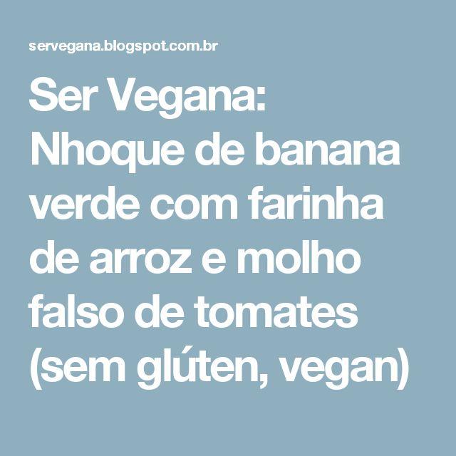 Ser Vegana: Nhoque de banana verde com farinha de arroz e molho falso de tomates (sem glúten, vegan)