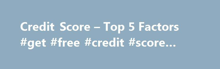 Credit Score – Top 5 Factors #get #free #credit #score #online http://credit.remmont.com/credit-score-top-5-factors-get-free-credit-score-online/  #credit score.com # A Good Credit Score Top 5 Factors Affecting Your Credit Score There are five primary fac