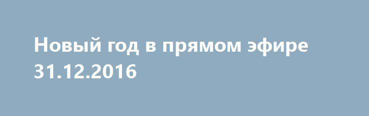 Новый год в прямом эфире 31.12.2016 http://kinofak.net/publ/peredachi/novyj_god_v_prjamom_ehfire_31_12_2016_hd_3/12-1-0-4835  В новогоднюю ночь Красная площадь станет праздничной площадкой. Звезды отечественной сцены споют свои лучшие хиты, а зрители на Красной площади, а также телезрители будут подпевать Валерию Меладзе, Валерию Сюткину, Сосо Павлиашвили, Валерии и другим. Еще на Красной площади устроят ярмарку, которая таит в себе много сюрпризов. А в полночь нас ждет великолепный…