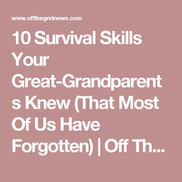 10 Survival Skills Your Great-Grandparents Knew (That Most Of Us Have Forgotten)  | Off The Grid News