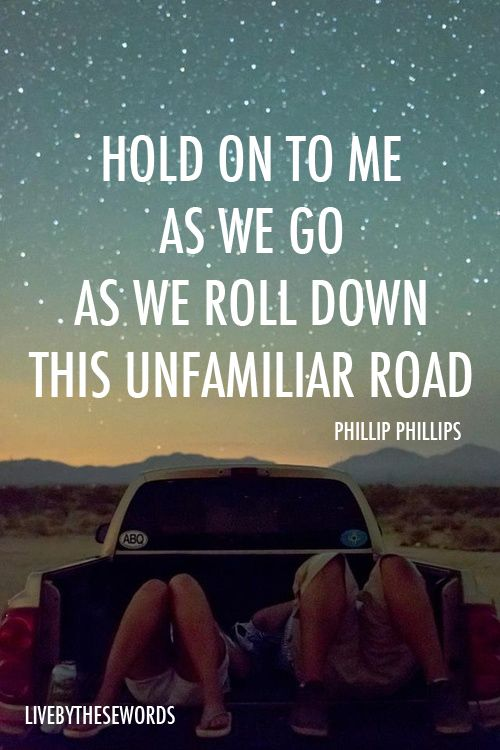 Hold on to me as we go As we roll down this unfamiliar road --Phillip Phillips