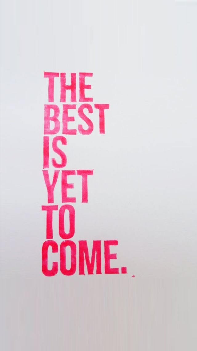 The best is yet to come. www.lifelinequotes.com iphone wallpaper quotes  iPhone Quotes
