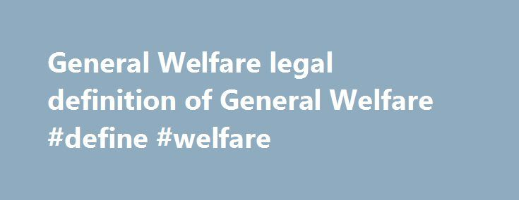 General Welfare legal definition of General Welfare #define #welfare http://arkansas.remmont.com/general-welfare-legal-definition-of-general-welfare-define-welfare/  General Welfare General Welfare The concern of the government for the health, peace, morality, and safety of its citizens. Providing for the welfare of the general public is a basic goal of government. The preamble to the U.S. Constitution cites promotion of the general welfare as a primary reason for the creation of the…