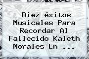 http://tecnoautos.com/wp-content/uploads/imagenes/tendencias/thumbs/diez-exitos-musicales-para-recordar-al-fallecido-kaleth-morales-en.jpg Kaleth Morales. Diez éxitos musicales para recordar al fallecido Kaleth Morales en ..., Enlaces, Imágenes, Videos y Tweets - http://tecnoautos.com/actualidad/kaleth-morales-diez-exitos-musicales-para-recordar-al-fallecido-kaleth-morales-en/