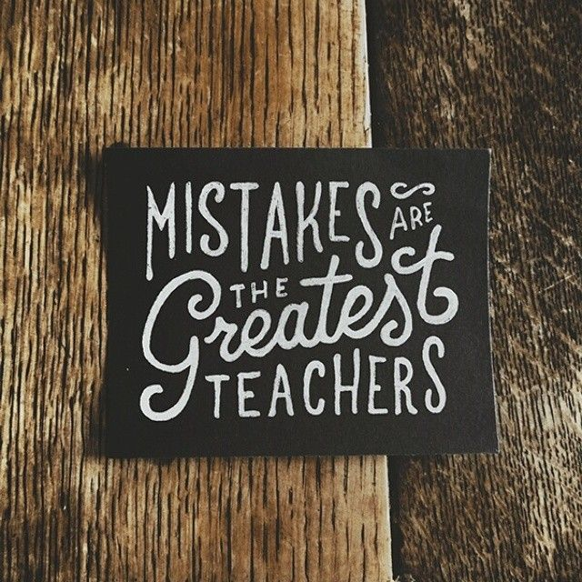 Mistakes are the greatest teachers