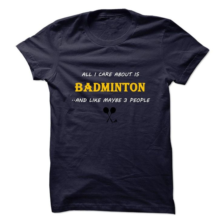 All I Care About Is Badminton T-Shirts
