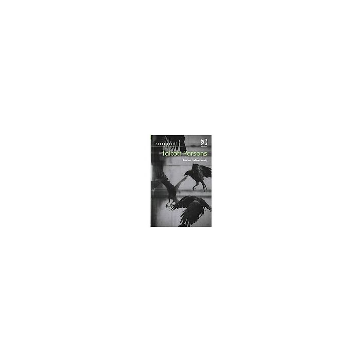 Talcott Parsons : Despair and Modernity (Hardcover) (Shaun Best)