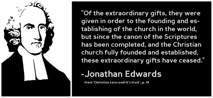 Of the extraordinary gifts, they were given in order to the founding and establishing of the church in the world, but since the canon of the Scriptures has been completed, and the Christian church fully founded and established, these extraordinary gifts have ceased. ~Jonathan Edwards. from  'Christian Love and It's Fruit', p. 14  (topic: Cessationism) | reformed | Puritan | quotes | https://www.facebook.com/groups/thePuritanandReformedTeachers/