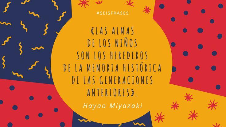 """Hayao Miyazaki - """"Las almas de los niños son los herederos de la memoria histórica de las generaciones anteriores""""."""