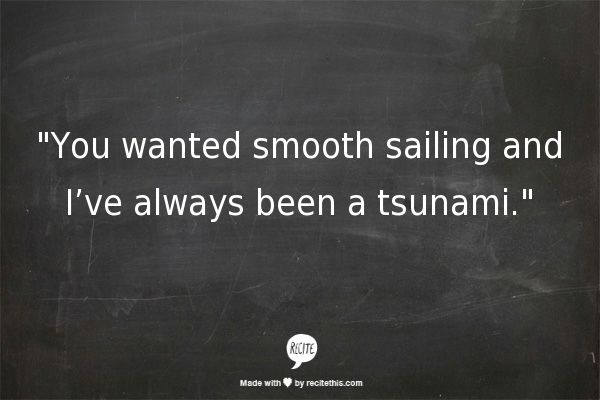 You wanted smooth sailing and I've always been a tsunami - 10 Word Story by c.r.