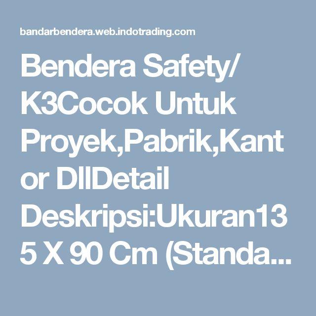 Bendera Safety/ K3Cocok Untuk Proyek,Pabrik,Kantor DllDetail Deskripsi:Ukuran135 X 90 Cm (Standar Depnaker)TersediaBahan Drill Harga Rp. 85.000,-Bahan Satin P89142