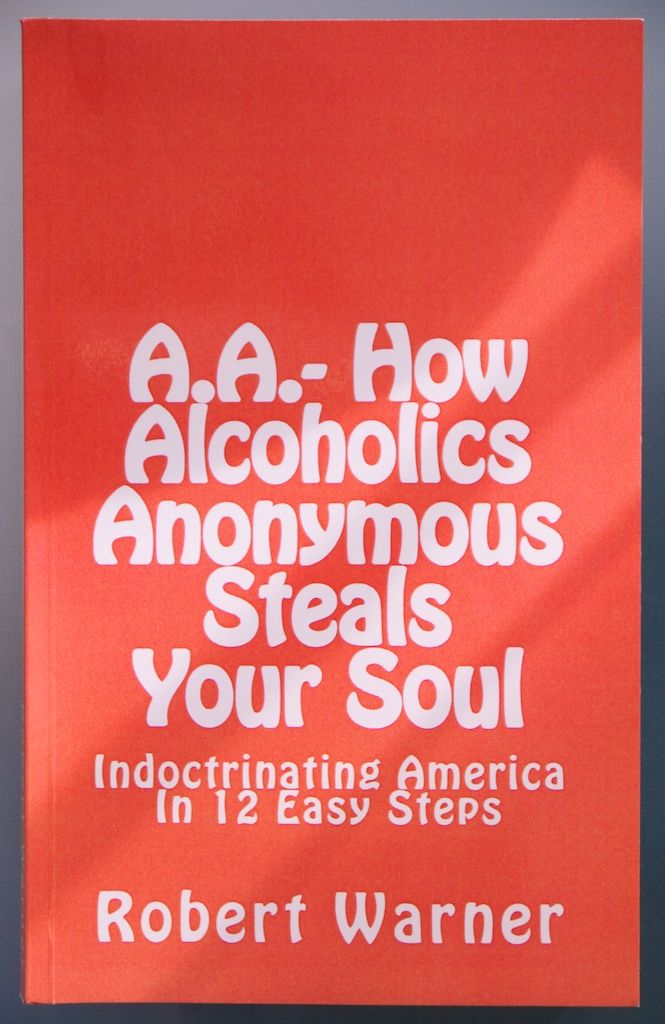 AA-How Alcoholics Anonymous Steals Your Soul Indoctrinating America in 12 Easy Steps
