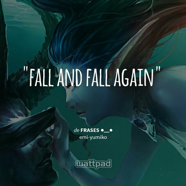 """ fall and fall again  - de frases ●﹏● (en Wattpad) https://www.wattpad.com/story/27766234?utm_source=android&utm_medium=pinterest&utm_content=share_quote&%26wp_page=quote&wp_uname=emi-yumiko&wp_originator=REpnYwSf7HPSqb3eDWgSaoJZXUAHWqemfOVXGrQHylLUqTycxSK8JCASjVyNtjdWitYCsV0wDFNWOPt5QdQvpcPH8YGqu%2FWpNgNW22gDRk7ol0kM8NeqSLBAwmYwtFKE"