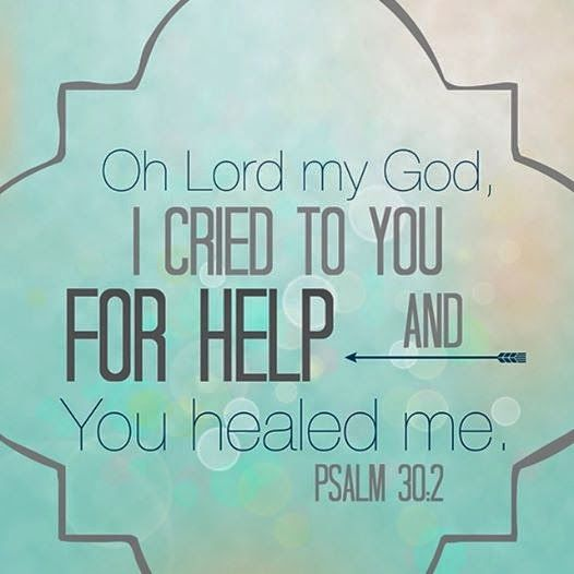 Oh Lord my God, I cried to you for help and You healed me. Psalm 30:2