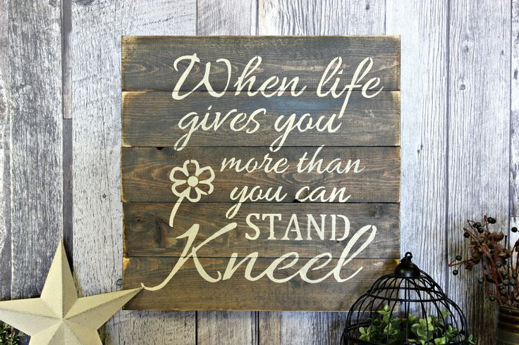 When Life Gives You More Than You Can Stand, Kneel. Rustic Decor. Wood Sign. Wall Decor. Living Room. Inspirational. Distressed. Gift. by WhereTheCrowFliesCA on Etsy