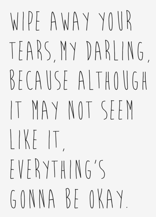 Wipe away your tears, my darling, because although it may not seem like it, everything's gonna be okay.