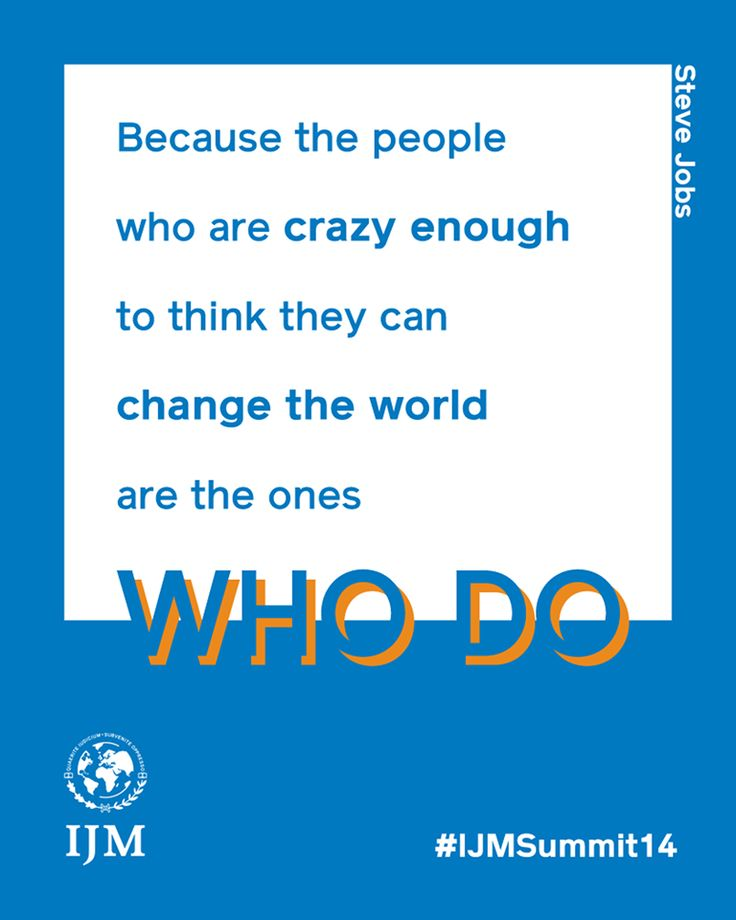 Be crazy enough to try and change the world. BECAUSE YOU CAN. Make a difference in the fight to end slavery today: ww.ijm.org International Justice Mission