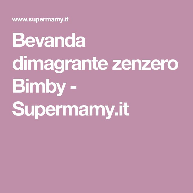 Bevanda dimagrante zenzero Bimby - Supermamy.it
