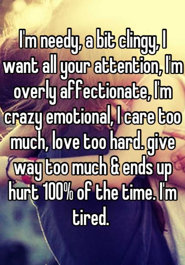 i m needy a bit clingy i want all your attention i m overly