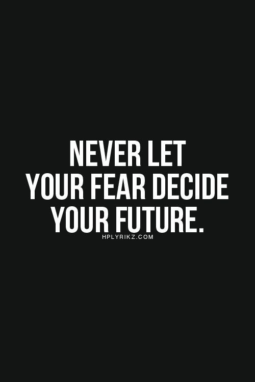 Never let your fear decide your future.