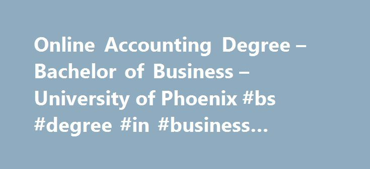 Online Accounting Degree – Bachelor of Business – University of Phoenix #bs #degree #in #business #management http://dating.nef2.com/online-accounting-degree-bachelor-of-business-university-of-phoenix-bs-degree-in-business-management/  # Bachelor of Science in Business with a concentration in Accounting Accounting is necessary in nearly every organization—so there is a need for qualified accountants, but there's also competition. To work in accounting in a thriving company, you'll need a…