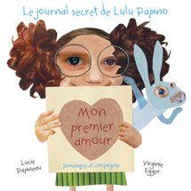 Le journal secret de Lulu Papino - Mon premier amour, Lucie Papineau, illust. Virginie Egger, Dominique et cie. (ALBUM) - Aujourd'hui est un grand jour. J'ai décidé d'écrire l'histoire de ma vie dans un journal secret.  Pourquoi ? Mais parce que j'ai une histoire incroyablement romantique (et aussi très drôle) à raconter… celle de mon premier amour !