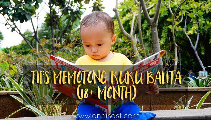 Tips Memotong Kuku Balita (18+ Bulan)   annisast.com