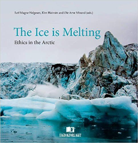 The Ice is Melting: Ethics in the Arctic by Leif Magne Helgesen, Kim Holmen, Ole Arve Misund, Jens Stoltenberg