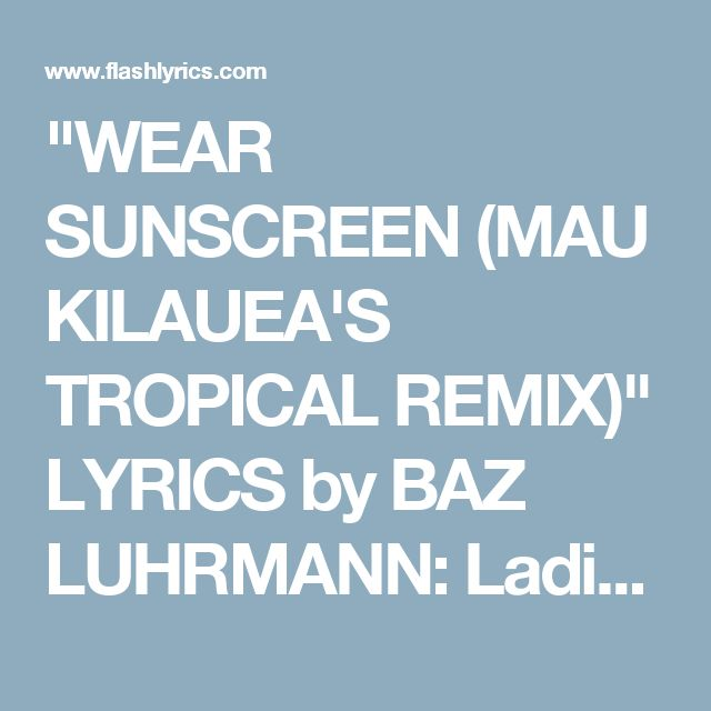 sunscreen baz luhrmann essay You know that wear sunscreen speech, aka well, it wasn't actually a real graduation speech it was an essay written by a woman named mary schmich that mary ended up publishing an adaptation of the essay as a gift book and also gave permission to buz luhrmann.