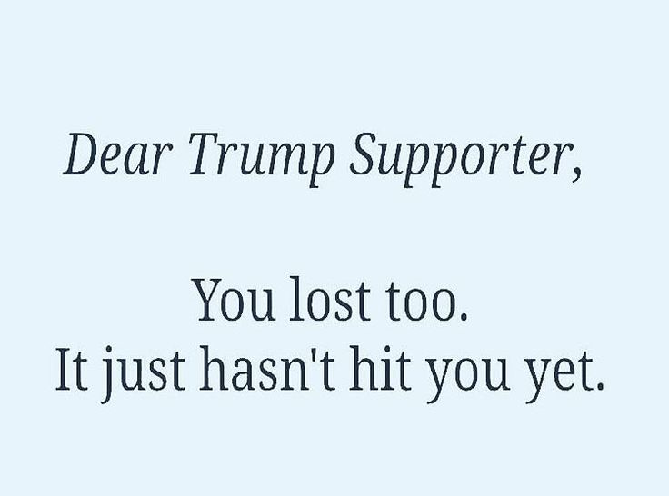 Dear Trump Supporter,  You lost too. It just hasn't hit you yet.
