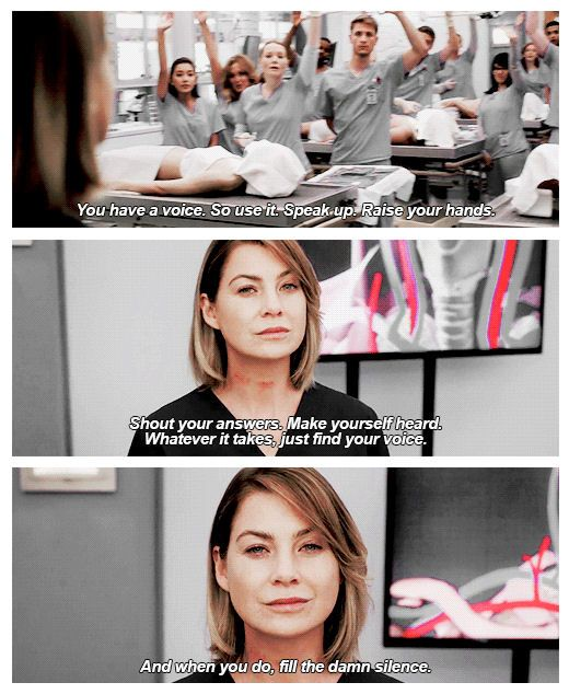"""Don't let fear keep you quiet. You have a voice, so use it. Speak up. Raise your hands. Shout your answers. Make yourself heard. Whatever it takes, just find your voice, and when you do, fill the damn silence."" - Meredith Grey, ‪Grey's Anatomy‬"