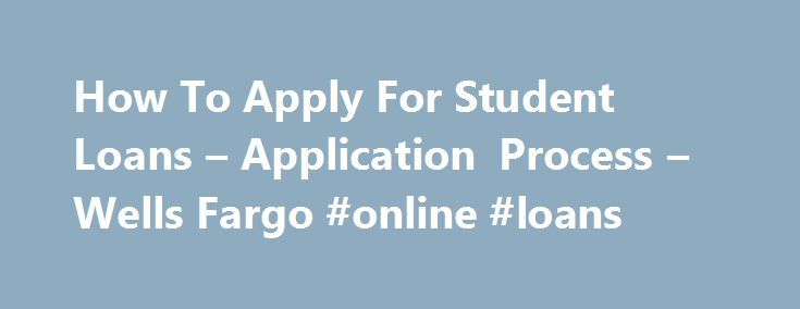 How To Apply For Student Loans – Application Process – Wells Fargo #online #loans http://loan-credit.remmont.com/how-to-apply-for-student-loans-application-process-wells-fargo-online-loans/  #how to get a loan # Learn how to apply for a private student loan FAQs Before I apply for a private student loan, what do I need to do? Understand how much you may need to borrow. Before you apply for student loans, review the financial aid award letter from your school and use […]