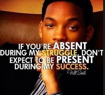 if you're ABSENT during my STRUGGLE don't expect to be PRESENT during my #success - #WillSmith